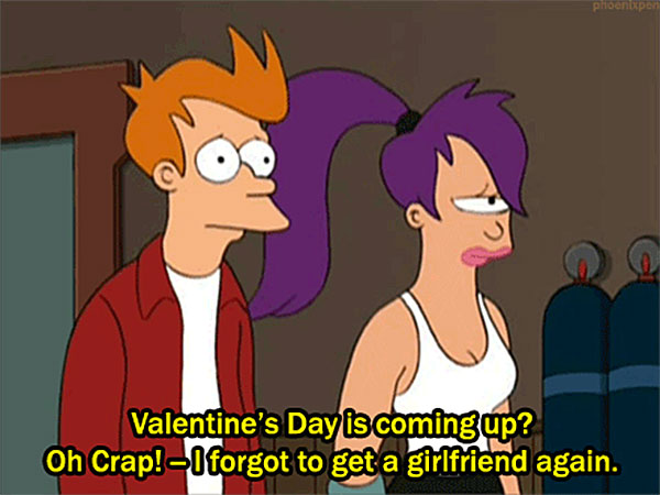 Valentine's Day is coming up ? Oh Crap!- I forgot to get a girlfriend again.