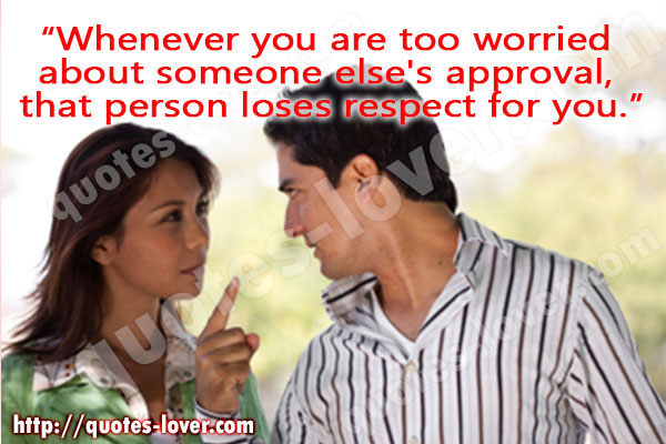 Whenever you are too worried  about someone else's approval,  that person loses respect for you.