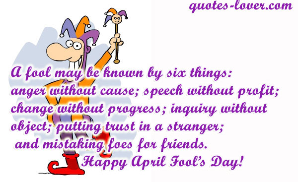 A fool may be known by six things: anger without cause; speech without profit; change without progress; inquiry without object; putting trust in a stranger; and mistaking foes for friends. Happy April Fool's Day!