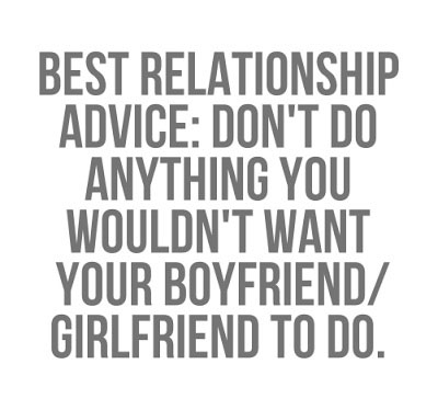 Best relationship advice don't do anything you wouldn't want your boyfriend/girlfriend to do.