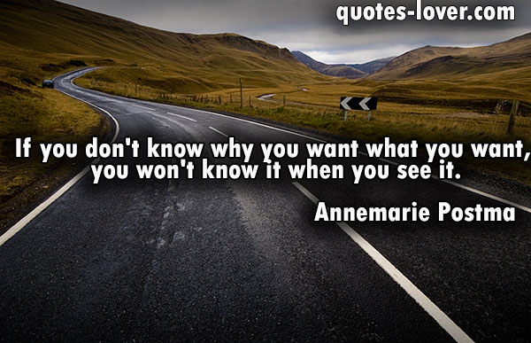 If you don't know why you want what you want, you won't know it when you see it.