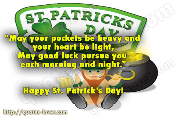 May your pockets be heavy and  your heart be light, May good luck pursue you  each morning and night. Happy St. Patrick's Day!