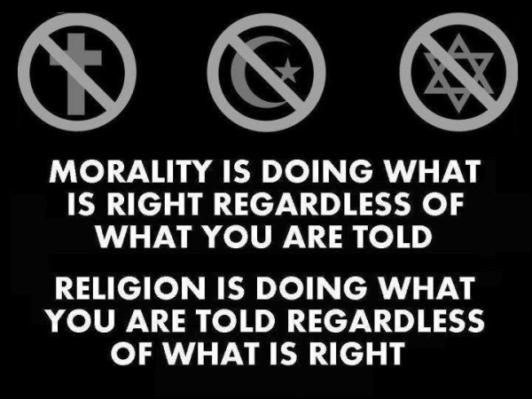 Morality is doing what is right regardless of what you are told. Religion is doing what you are told regardless of what is right.