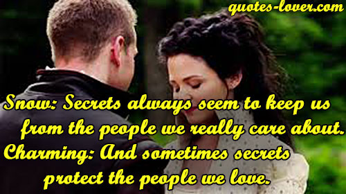 Snow: Secrets always seem to keep us from the people we really care about. Charming: And sometimes secrets protect the people we love.