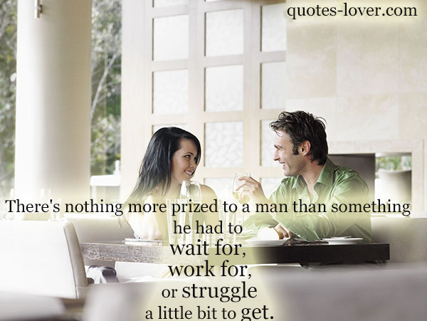 There's nothing more prized to a man than something he had to wait for, work for, or strugle a little bit to get.