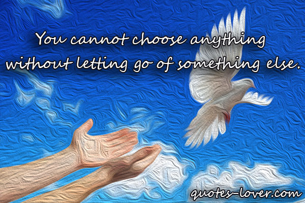 You cannot choose anything  without letting go of something else.