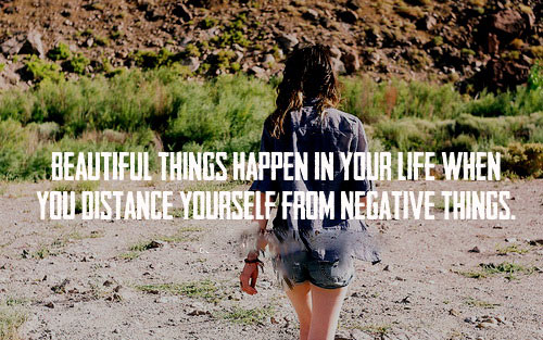 Beautiful things happen in your life when you distance yourself from negative things.
