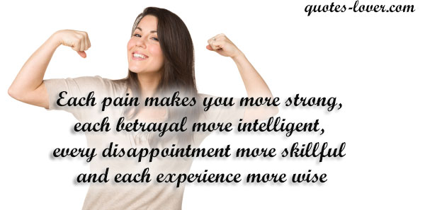 Each pain makes you more strong, each betrayal more intelligent, every disappointment more skillful and each experience more wise.