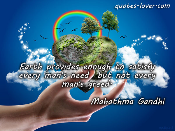 Earth provides enough to satisfy every man's need  but not every man's greed.