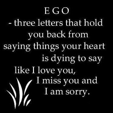 Ego - three letters that hold you back from saying things your heart is dying to say like I love you, I miss you and I am sorry.
