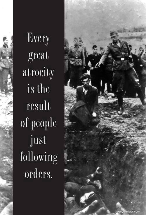 Every great atrocity is the result of people just following orders.