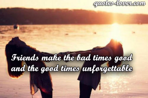 Friends make the bad times good and the good times unforgettable.