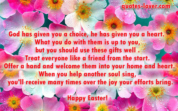 God has given you a choice, he has given you a heart.   What you do with them is up to you,  but you should use these gifts well . Treat everyone like a friend from the start.   Offer a hand and welcome them into your home and heart. When you help another soul sing,    you'll receive many times over the joy your efforts bring.  Happy Easter!