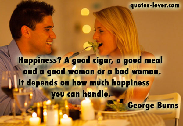 Happiness? A good cigar, a good meal and a good woman or a bad woman. It depends on how much happiness you can handle.