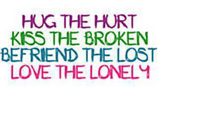 Hug the hurt Kiss the broken Befriend the lost Love the lonely.