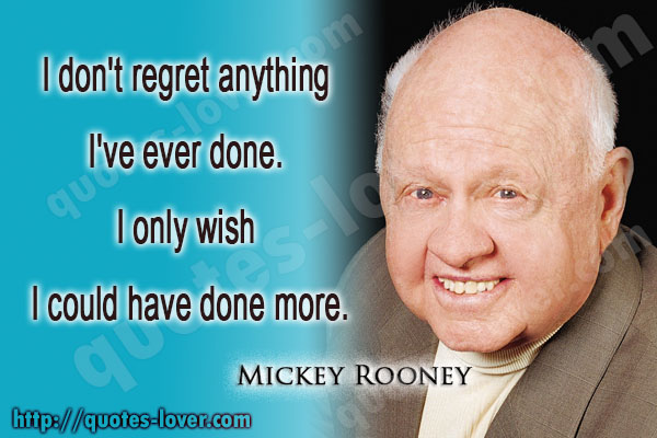 I don't regret anything I've ever done. I only wish I could have done more.