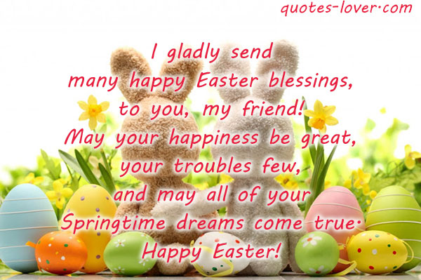 I gladly send many happy Easter blessings, to you, my friend! May your happiness be great, your troubles few, and may all of your Springtime dreams come true. Happy Easter!