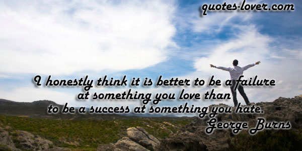 I honestly think it is better to be a failure at something you love than to be a success at something you hate.
