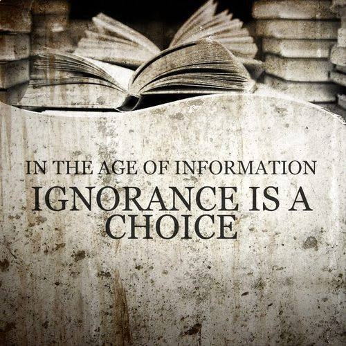 In the age of information ignorance is a choice.