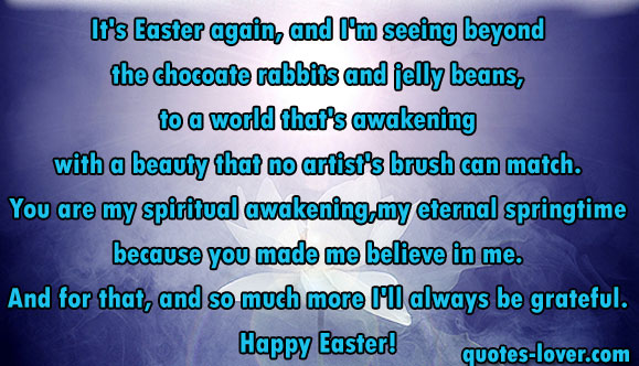It's Easter again, and I'm seeing beyond the chocoate rabbits and jelly beans, to a world that's awakening with a beauty that no artist's brush can match. You are my spiritual awakening, my eternal springtime because you made me believe in me. And for that, and so much more I'll always be grateful. Happy Easter!