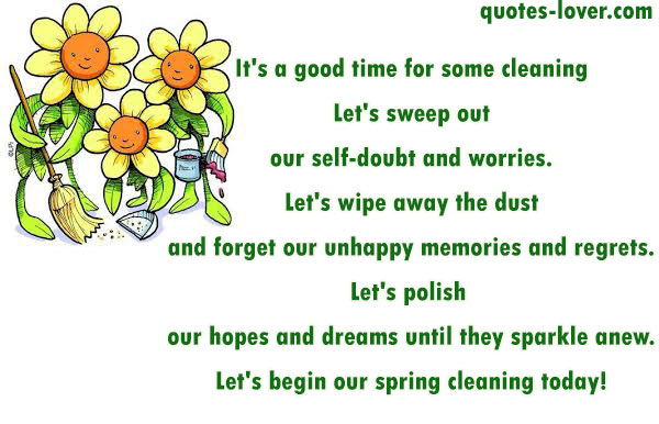 It's a good time for some cleaning Let's sweep out our self-doubt and worries. Let's wipe away the dust and forget our unhappy memories and regrets. Let's polish  our hopes and dreams until they sparkle anew. Let's begin our spring cleaning today!