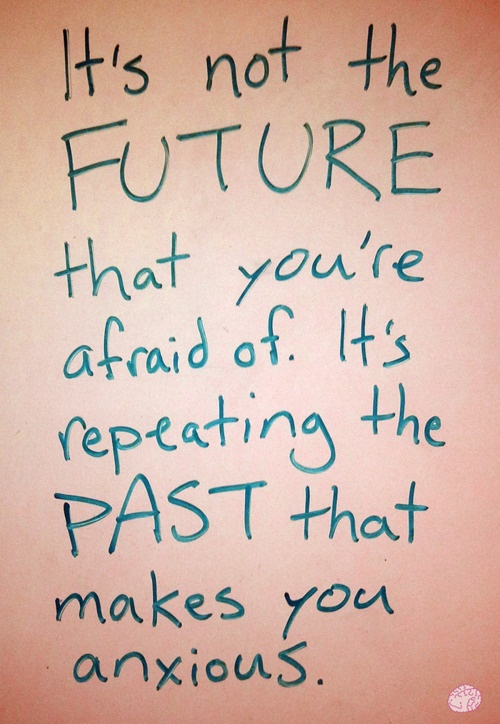 It's not the FUTURE that you're afraid of It's repeating the PAST that makes you anxious.