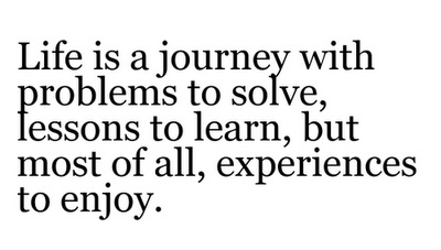 Life is a journey with problems to solve, lessons to learn, but most of all, experiences to enjoy.