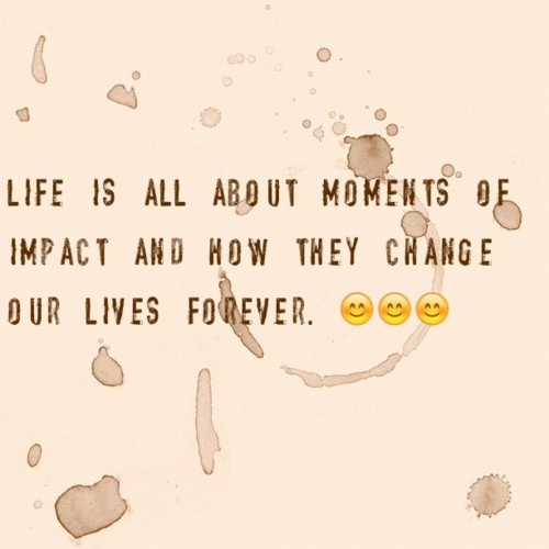 Life is all about moments of impact and how they change our lives forever.
