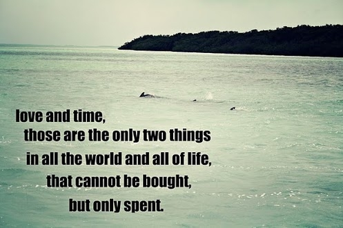 Love and time, those are the only two things in all the world and all of life, that cannot be bought, but only spent.