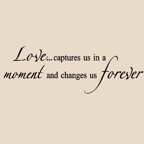 Love captures us in a moment and changes us forever.