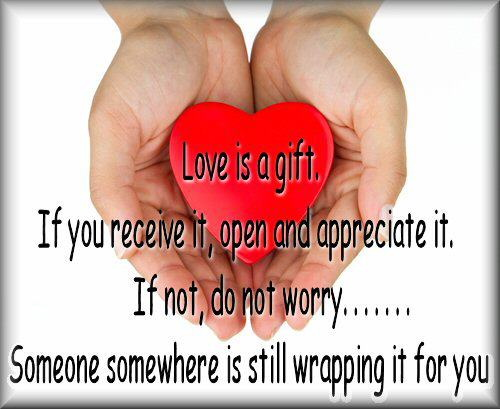 Love is a gift. If you receive it, open and appreciate it. If not, do not worry..Someone somewhere is still wrapping it for you.