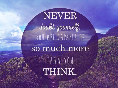 Never doubt yourself you are capable of so much more than you think