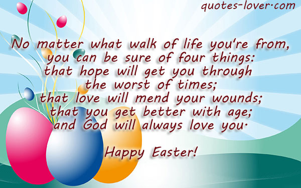 No matter what walk of life you're from, you can be sure of four things: that hope will get you through the worst of times; that love will mend your wounds; that you get better with age; and God will always love you.  Happy Easter!