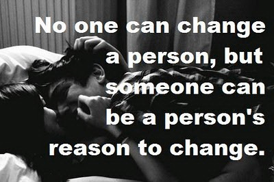 No one can change a person, but someone can be a person's reason to change.