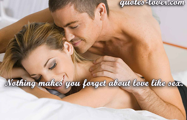 Nothing makes you forget about love like sex.