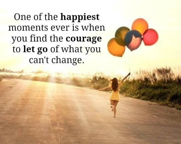 One of the happiest moments ever is when you find the courage to let go of what you can't change.