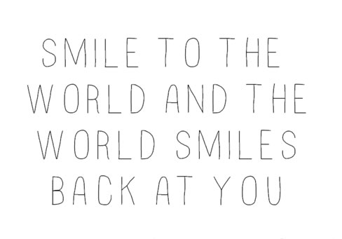Smile to the world and the world smiles back at you.