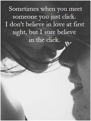 Sometimes when you meet someone you just click.I don't believe in love at first sight, but I sure believe in the click.