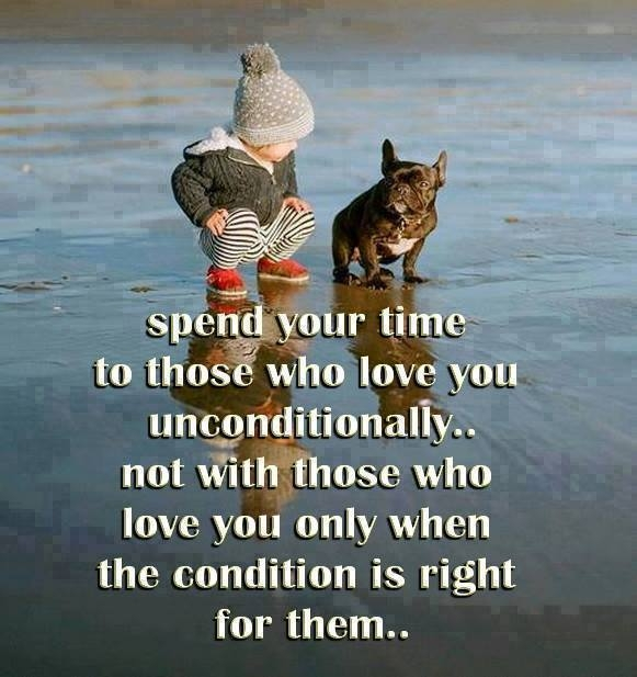 Spend your time to those who love you unconditionally.. not with those who love you only when the condition is right for them