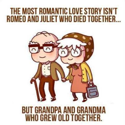 The most romantic love story isn't Romeo and Juliet who died together... but grandpa and grandma who grew old together