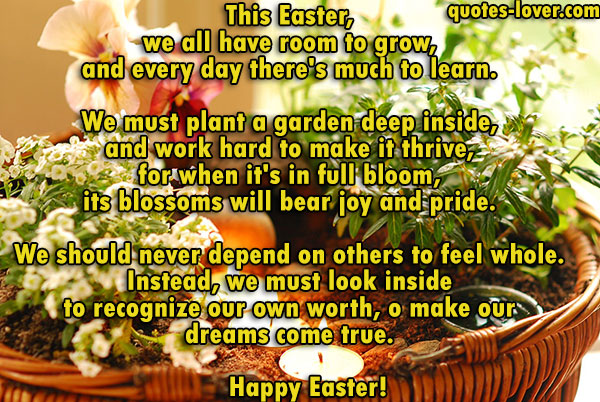 This Easter, we all have room to grow, and every day there's much to learn. We must plant a garden deep inside, and work hard to make it thrive, for when it's in full bloom, its blossoms will bear joy and pride. We should never depend on others to feel whole. Instead, we must look inside to recognize our own worth, and all we can do with the knowledge that our garden can sprout and grow, because dreams do come true. Happy Easter!