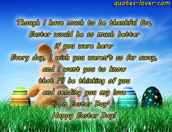Though I have much to be thankful for, Easter would be so much better if you were here. Every day, I wish you weren't so far away, and I want you to know that I'll be thinking of you and sending you my love on Easter Day. Happy Easter Day!