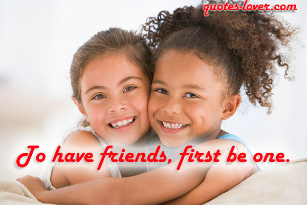 To have friends, first be one.
