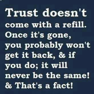 Trust doesn't come with a refill. Once it's gone, you probably won't get it back, & if you do; it will never be the same. & That's the fact!