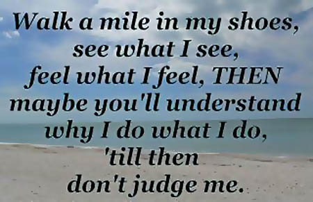 Walk a mile in my shoes, see what I see, feel what I feel, then maybe you'll understand why I do what I do, till then don't judge me.