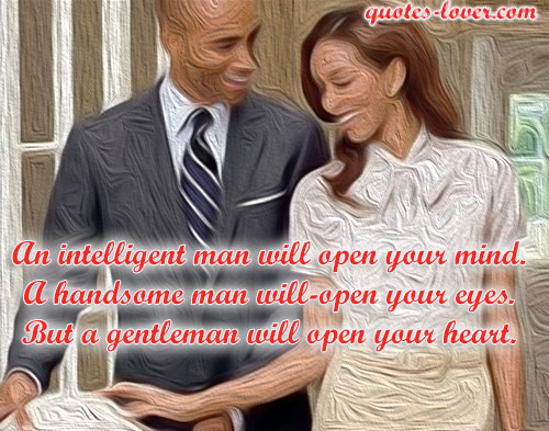 An intelligent man will open your mind. A handsome man will open your eyes. But a gentleman will open your heart.