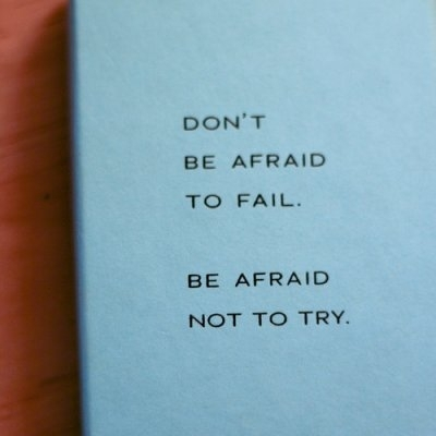Don't be afraid to fail - be afraid not to try.