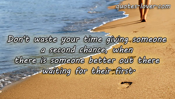 Don't waste you time gving someone a second chance, when there is someone better out there waiting for their first.