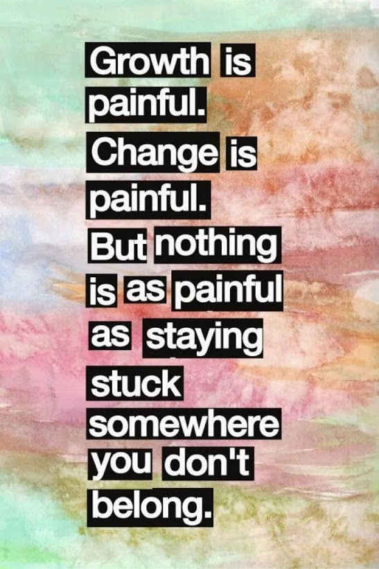 Growth is painful. Change is painful. But nothing is as painful as staying stuck somewhere you don't belong