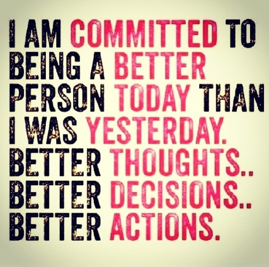I am committed to being a better person today than I was yesterday. Better thoughts... Better decisions... Better actions